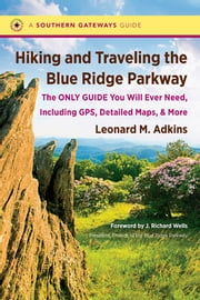 Hiking and Traveling the Blue Ridge Parkway - The Only Guide You Will Ever Need, Including GPS, Detailed Maps, and More ebook by Leonard M. Adkins,J. Richard Wells