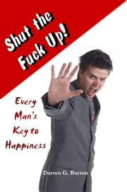 Shut the Fuck Up!: Every Man's Key to Happiness ebook by Darren G. Burton