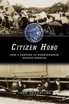 Citizen Hobo - How a Century of Homelessness Shaped America ebook by Todd DePastino