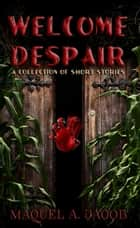 Welcome Despair: A Collection of Shorts ebook by Maquel A. Jacob