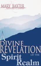 Divine Revelation Of The Spirit Realm, A ebook by Mary Baxter