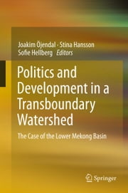 Politics and Development in a Transboundary Watershed - The Case of the Lower Mekong Basin ebook by Joakim Öjendal,Stina Hansson,Sofie Hellberg