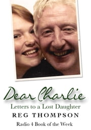 Dear Charlie - Letters to a Lost Daughter ebook by Reg Thompson