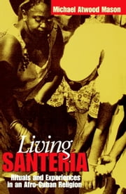 Living Santería - Rituals and Experiences in an Afro-Cuban Religion ebook by Michael Atwood Mason