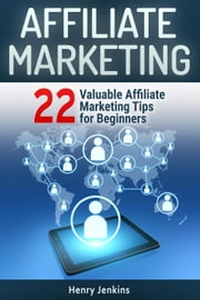 Affiliate Marketing: 22 Valuable Affiliate Marketing Tips for Beginners ebook by Henry Jenkins