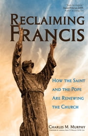 Reclaiming Francis - How the Saint and the Pope Are Renewing the Church ebook by Charles M. Murphy