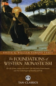 The Foundations of Western Monasticism - The Life of Saint Anthony of the Desert. the Holy Rule of Saint Benedict, and the Twelve Degrees of Humility and Pride ebook by William Dr. Fahey