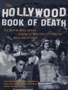 The Hollywood Book of Death : The Bizarre, Often Sordid, Passings of More than 125 American Movie and TV Idols - The Bizarre, Often Sordid, Passings of More than 125 American Movie and TV Idols ebook by
