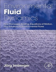 Environmental Fluid Dynamics - Fluid Processes, Flow Scales and Processes, and Equations of Motion ebook by Jorg Imberger