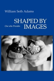 Shaped by Images - One Who Presides ebook by William Seth Adams