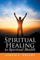 Spiritual Healing to Spiritual Health ebook by Jarvis F. Wright