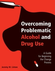 Overcoming Problematic Alcohol and Drug Use - A Guide for Beginning the Change Process ebook by Jeremy M. Linton