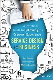 Service Design for Business - A Practical Guide to Optimizing the Customer Experience ebook by Ben Reason,Lavrans Løvlie,Melvin Brand Flu