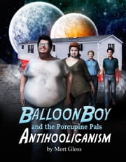 Balloon Boy and the Porcupine Pals: Antihooliganism ebook by Mort Gloss