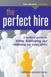 The Perfect Hire - A Tactical Guide to Hiring, Developing, and Retaining Top Sales Talent ebook by Katherine Graham-Leviss