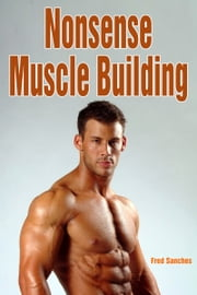 Nonsense Muscle Building ebook by Fred Sanches