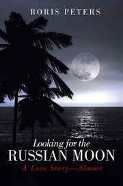 Looking for the Russian Moon - A Love Story—Almost ebook by Boris Peters