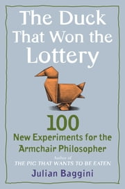 The Duck That Won the Lottery - 100 New Experiments for the Armchair Philosopher ebook by Julian Baggini