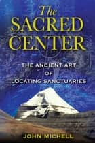 The Sacred Center - The Ancient Art of Locating Sanctuaries ebook by John Michell