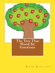 The Tree That Wood Be: Emotions ebook by Kym Kostos