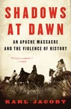 Shadows at Dawn - An Apache Massacre and the Violence of History ebook by Karl Jacoby, Patricia Nelson Limerick