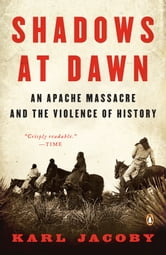 Shadows at Dawn - An Apache Massacre and the Violence of History ebook by Karl Jacoby