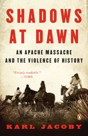 Shadows at Dawn - An Apache Massacre and the Violence of History ebook by Karl Jacoby,Patricia Nelson Limerick