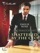 Shattered by the CEO eBook by Emilie Rose
