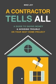 A Contractor Tells All - A Guide to Saving Money & Avoiding Trouble On Your Next Home Project ebook by Mike Joy