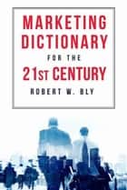 The Marketing Dictionary for the 21st Century ebook by Robert Bly