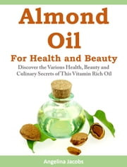Almond Oil for Health and Beauty - Discover the Various Health, Discover the Various Health, Beauty and Culinary Secrets of This Vitamin Rich Oil Beauty and Culinary Secrets of This Vitamin Rich Oil ebook by Angelina Jacobs