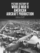 Picture History of World War II American Aircraft Production ebook by Joshua Stoff