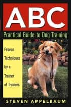 ABC Practical Guide to Dog Training ebook by Steven Appelbaum