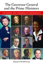 Governor General and the Prime Ministers, The - The Making and Unmaking of Governments ebook by Edward McWhinney