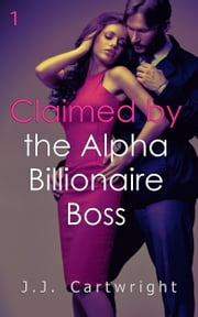 Claimed by the Alpha Billionaire Boss 1 ebook by J.J. Cartwright