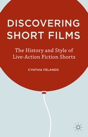 Discovering Short Films - The History and Style of Live-Action Fiction Shorts ebook by Cynthia Felando