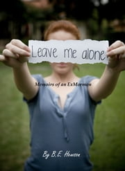 Leave me alone: Memoirs of an Exmormon ebook by B.E. Hewson