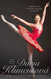 Daria Klimentova - Agony and Ecstasy: My Life in Dance ebook by Daria Klimentova,Graham Watts