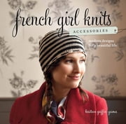 French Girl Knits Accessories - Modern Designs for a Beautiful Life ebook by Kristeen Griffin-Grimes