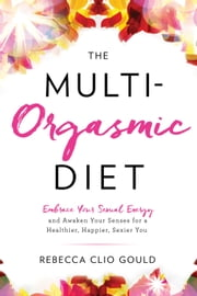 The Multi-Orgasmic Diet - Embrace Your Sexual Energy and Awaken Your Senses for a Healthier, Happier, Sexier You ebook by Rebecca Clio Gould
