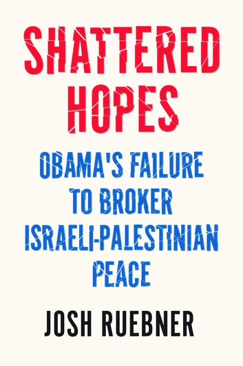 Shattered Hopes - Obama's Failure to Broker Israeli-Palestinian Peace ebook by Josh Ruebner