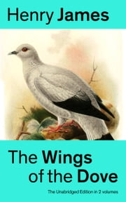 The Wings of the Dove (The Unabridged Edition in 2 volumes): Classic Romance Novel from the famous author of the realism movement, known for Portrait of a Lady, The Ambassadors, The Princess Casamassima, The Bostonians, The American… ebook by Henry  James