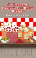 50 Decadent Chutney And Relish Recipes ebook by Brenda Van Niekerk