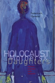 Holocaust Mothers and Daughters - Family, History, and Trauma ebook by Federica K. Clementi,Shulamit Reinharz