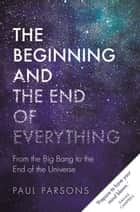 The Beginning and the End of Everything - From the Big Bang to the End of the Universe ebook by Paul Parsons
