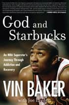 God and Starbucks - An NBA Superstar's Journey Through Addiction and Recovery ebook by Vin Baker, Joe Layden