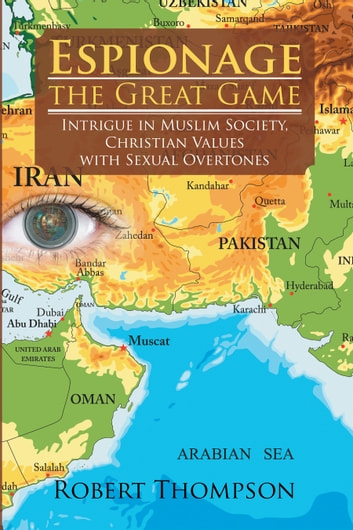 Espionage—The Great Game - Intrigue in Muslim Society, Christian Values with Sexual Overtones ebook by Robert Thompson