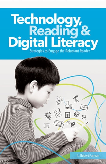 Technology, Reading and Digital Literacy - Strategies to Engage the Reluctant Reader ebook by Robert L. Furman