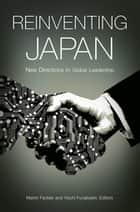 Reinventing Japan: New Directions in Global Leadership ebook by Martin Fackler, Yoichi Funabashi