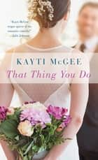 That Thing You Do: A Novel ebook by Kayti McGee